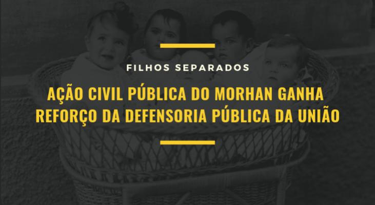 FILHOS SEPARADOS - Ação Civil Pública do Morhan ganha reforço da Defensoria Pública da União